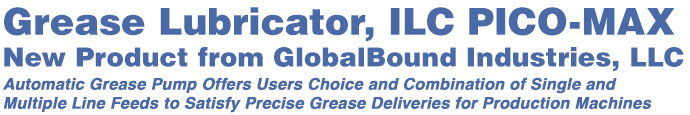 Grease Lubricator, ILC PICO-MAX,New Product from GlobalBound Industries, LLC. Automatic Grease Pump Offers Users Choice and Combination of Single andMultiple Line Feeds to Satisfy Precise Grease Deliveries for Production Machines.